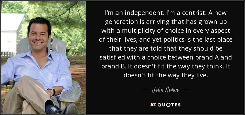 I'm an independent. I'm a centrist. A new generation is arriving that has grown up with a multiplicity of choice in every aspect of their lives, and yet politics is the last place that they are told that they should be satisfied with a choice between brand A and brand B. It doesn't fit the way they think. It doesn't fit the way they live. - John Avlon