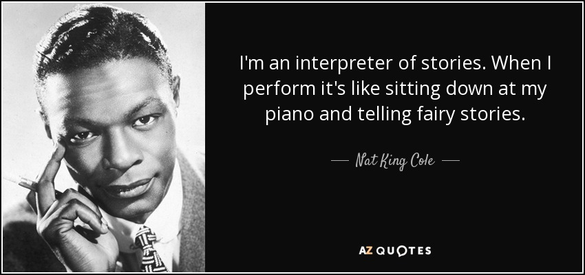 I'm an interpreter of stories. When I perform it's like sitting down at my piano and telling fairy stories. - Nat King Cole