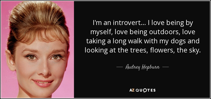I'm an introvert... I love being by myself, love being outdoors, love taking a long walk with my dogs and looking at the trees, flowers, the sky. - Audrey Hepburn