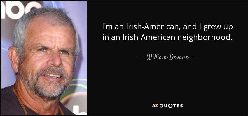 I'm an Irish-American, and I grew up in an Irish-American neighborhood. - William Devane