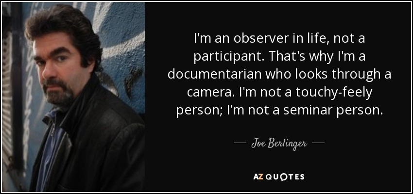 I'm an observer in life, not a participant. That's why I'm a documentarian who looks through a camera. I'm not a touchy-feely person; I'm not a seminar person. - Joe Berlinger