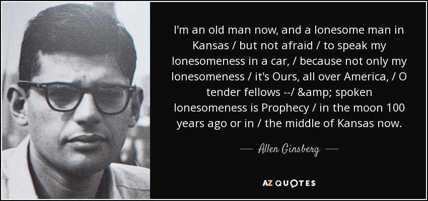 I'm an old man now, and a lonesome man in Kansas / but not afraid / to speak my lonesomeness in a car, / because not only my lonesomeness / it's Ours, all over America, / O tender fellows --/ & spoken lonesomeness is Prophecy / in the moon 100 years ago or in / the middle of Kansas now. - Allen Ginsberg