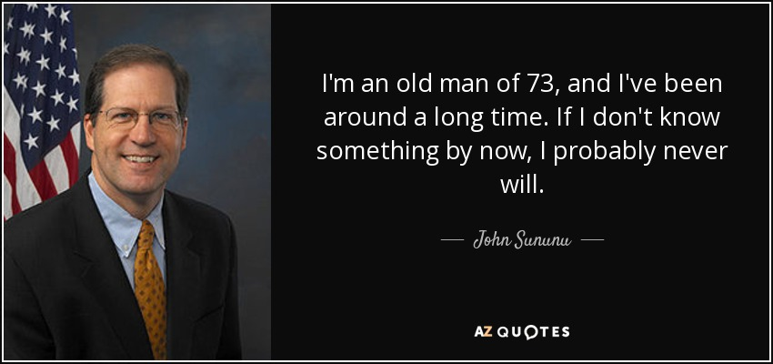 I'm an old man of 73, and I've been around a long time. If I don't know something by now, I probably never will. - John Sununu