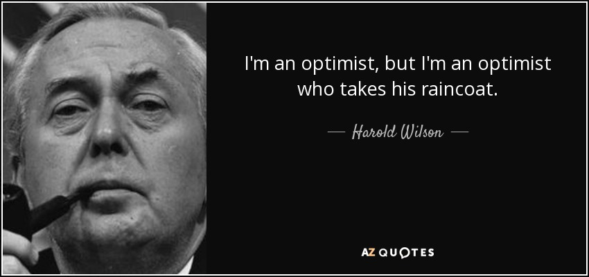 I'm an optimist, but I'm an optimist who takes his raincoat. - Harold Wilson