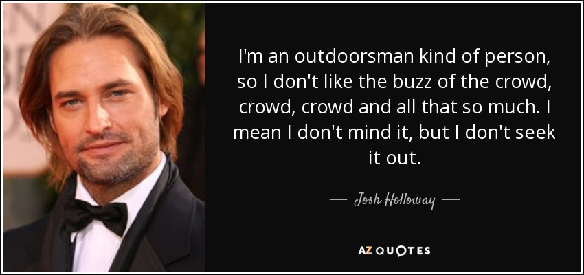 I'm an outdoorsman kind of person, so I don't like the buzz of the crowd, crowd, crowd and all that so much. I mean I don't mind it, but I don't seek it out. - Josh Holloway