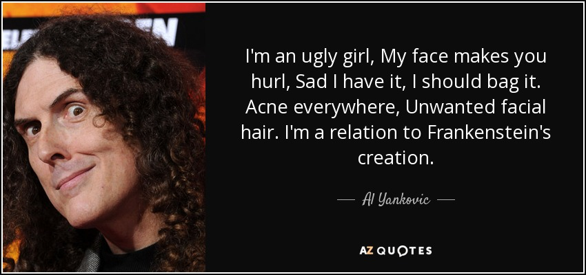 I'm an ugly girl, My face makes you hurl, Sad I have it, I should bag it. Acne everywhere, Unwanted facial hair. I'm a relation to Frankenstein's creation. - Al Yankovic
