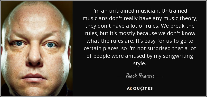 I'm an untrained musician. Untrained musicians don't really have any music theory, they don't have a lot of rules. We break the rules, but it's mostly because we don't know what the rules are. It's easy for us to go to certain places, so I'm not surprised that a lot of people were amused by my songwriting style. - Black Francis