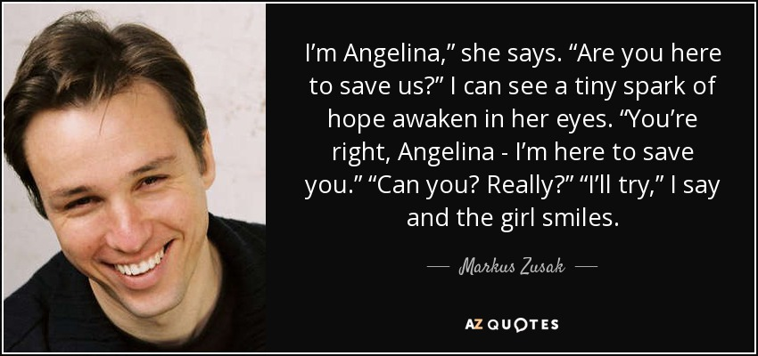 "I'm Angelina,"" she says. ""Are you here to save us?"" I can see a tiny spark of hope awaken in her eyes. ""You're right, Angelina - I'm here to save you."" ""Can you? Really?"" ""I'll try,"" I say and the girl smiles. - Markus Zusak"