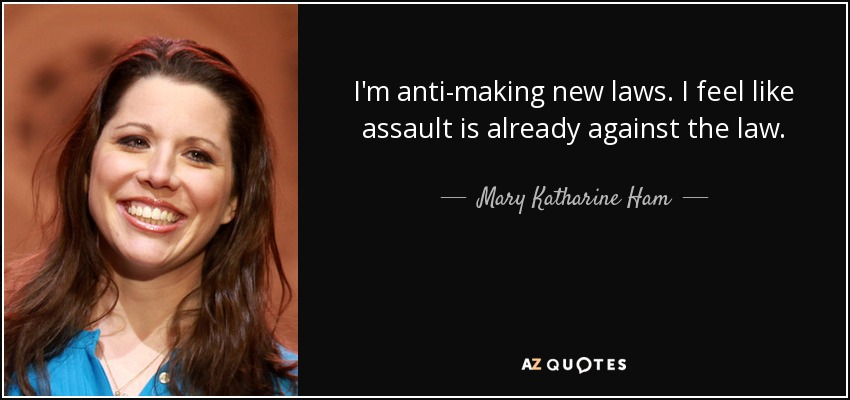 I'm anti-making new laws. I feel like assault is already against the law. - Mary Katharine Ham