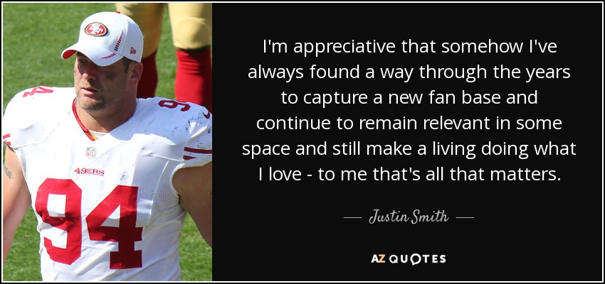 I'm appreciative that somehow I've always found a way through the years to capture a new fan base and continue to remain relevant in some space and still make a living doing what I love - to me that's all that matters. - Justin Smith