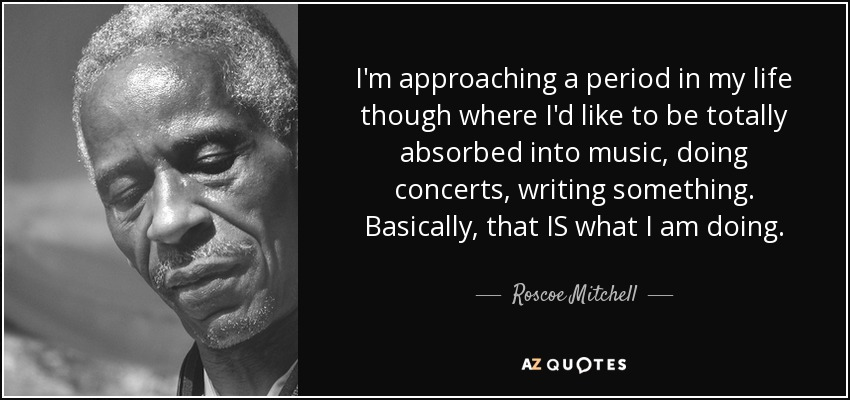 I'm approaching a period in my life though where I'd like to be totally absorbed into music, doing concerts, writing something. Basically, that IS what I am doing. - Roscoe Mitchell