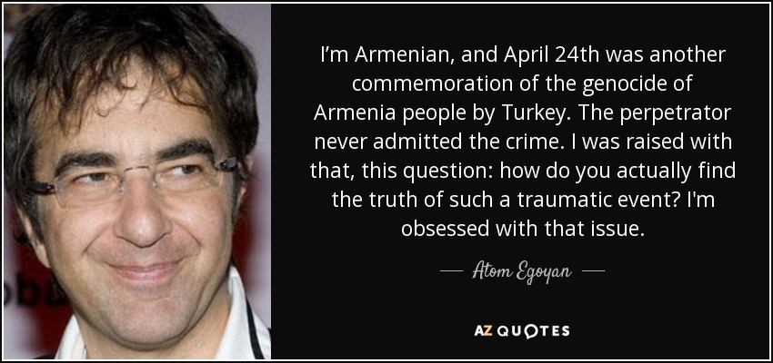 I'm Armenian, and April 24th was another commemoration of the genocide of Armenia people by Turkey. The perpetrator never admitted the crime. I was raised with that, this question: how do you actually find the truth of such a traumatic event? I'm obsessed with that issue. - Atom Egoyan
