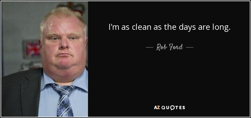 I'm as clean as the days are long. - Rob Ford