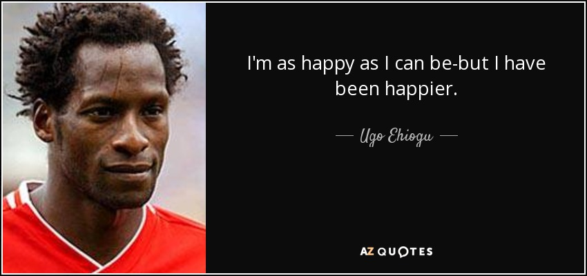 I'm as happy as I can be-but I have been happier. - Ugo Ehiogu