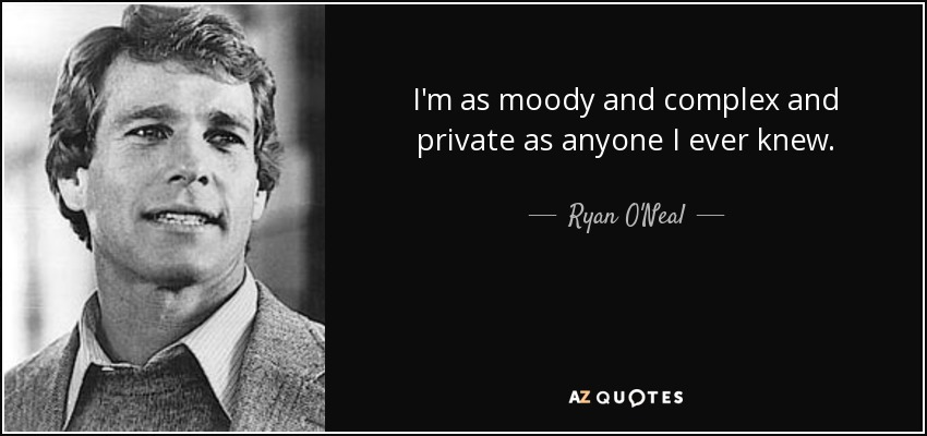 I'm as moody and complex and private as anyone I ever knew. - Ryan O'Neal