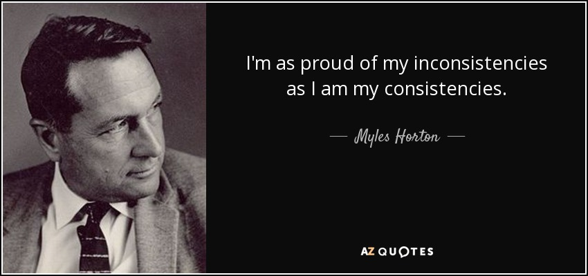 I'm as proud of my inconsistencies as I am my consistencies. - Myles Horton