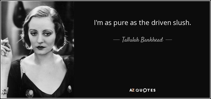 I'm as pure as the driven slush. - Tallulah Bankhead