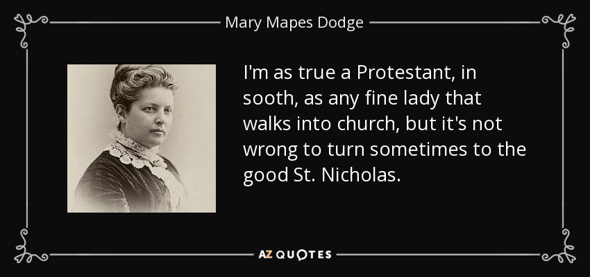 I'm as true a Protestant, in sooth, as any fine lady that walks into church, but it's not wrong to turn sometimes to the good St. Nicholas. - Mary Mapes Dodge