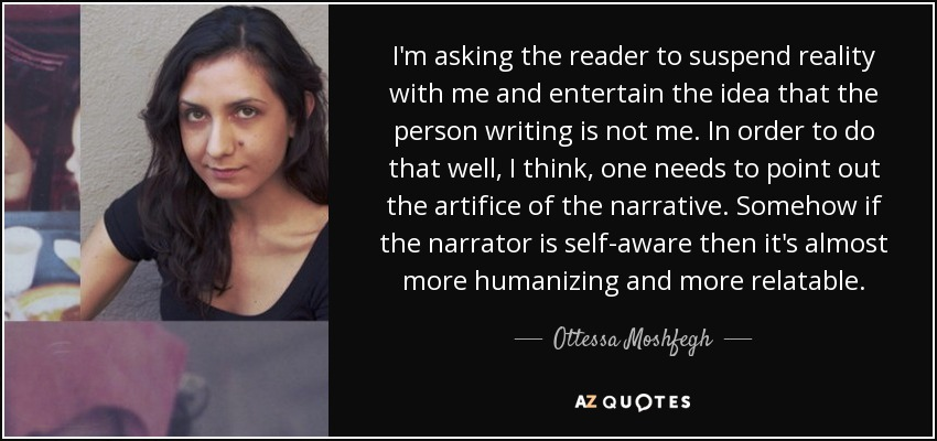 I'm asking the reader to suspend reality with me and entertain the idea that the person writing is not me. In order to do that well, I think, one needs to point out the artifice of the narrative. Somehow if the narrator is self-aware then it's almost more humanizing and more relatable. - Ottessa Moshfegh