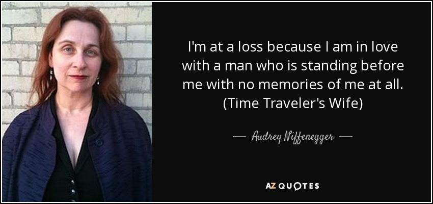 I'm at a loss because I am in love with a man who is standing before me with no memories of me at all. (Time Traveler's Wife) - Audrey Niffenegger