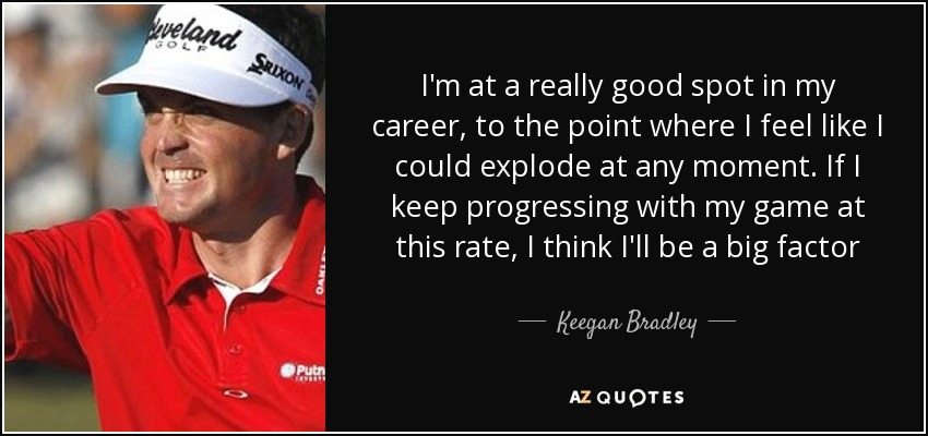 I'm at a really good spot in my career, to the point where I feel like I could explode at any moment. If I keep progressing with my game at this rate, I think I'll be a big factor - Keegan Bradley