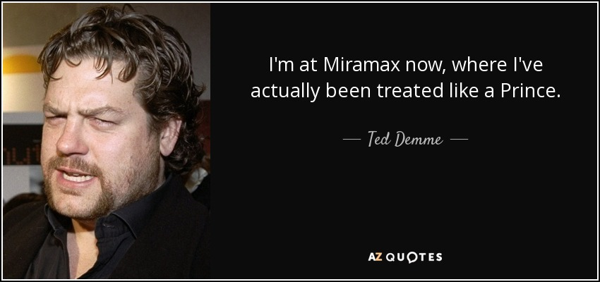 I'm at Miramax now, where I've actually been treated like a Prince. - Ted Demme