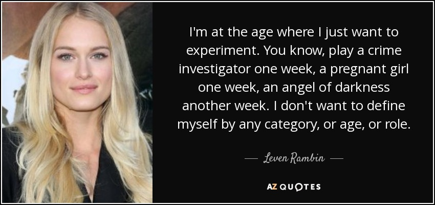 I'm at the age where I just want to experiment. You know, play a crime investigator one week, a pregnant girl one week, an angel of darkness another week. I don't want to define myself by any category, or age, or role. - Leven Rambin
