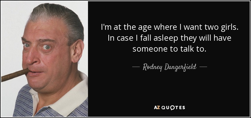 I'm at the age where I want two girls. In case I fall asleep they will have someone to talk to. - Rodney Dangerfield