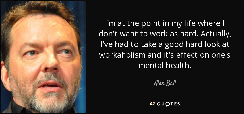 I'm at the point in my life where I don't want to work as hard. Actually, I've had to take a good hard look at workaholism and it's effect on one's mental health. - Alan Ball