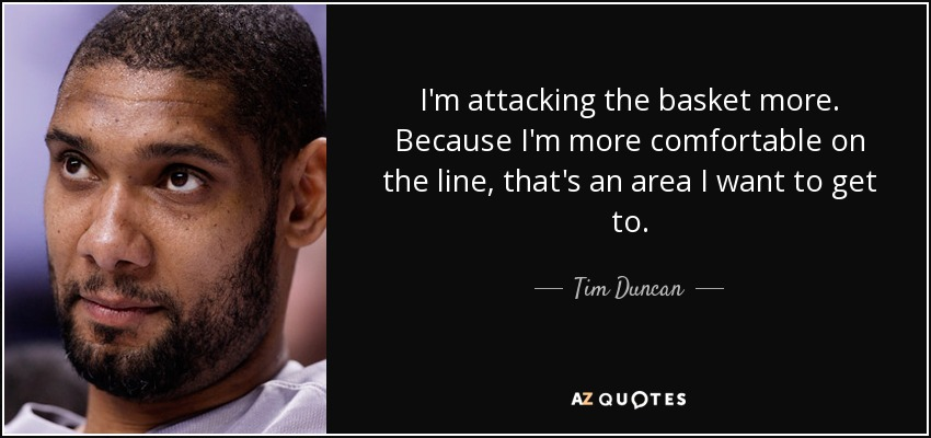 I'm attacking the basket more. Because I'm more comfortable on the line, that's an area I want to get to. - Tim Duncan