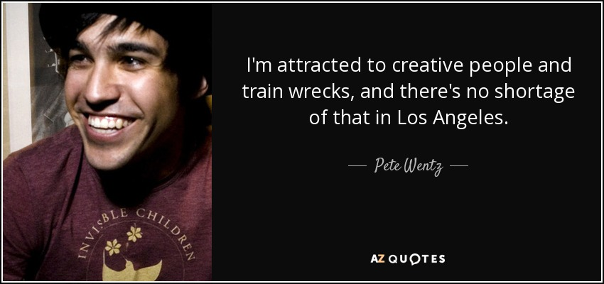 I'm attracted to creative people and train wrecks, and there's no shortage of that in Los Angeles. - Pete Wentz