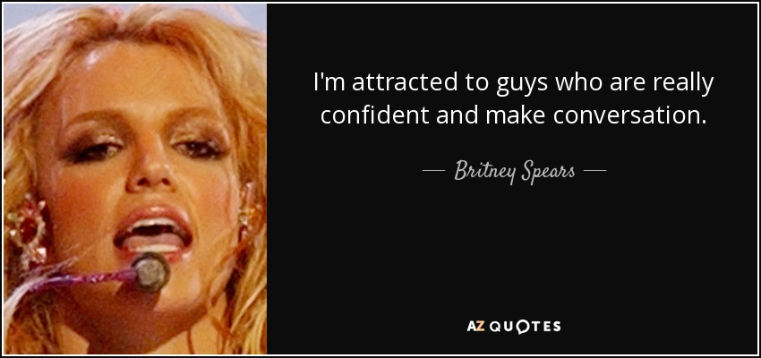 I'm attracted to guys who are really confident and make conversation. - Britney Spears