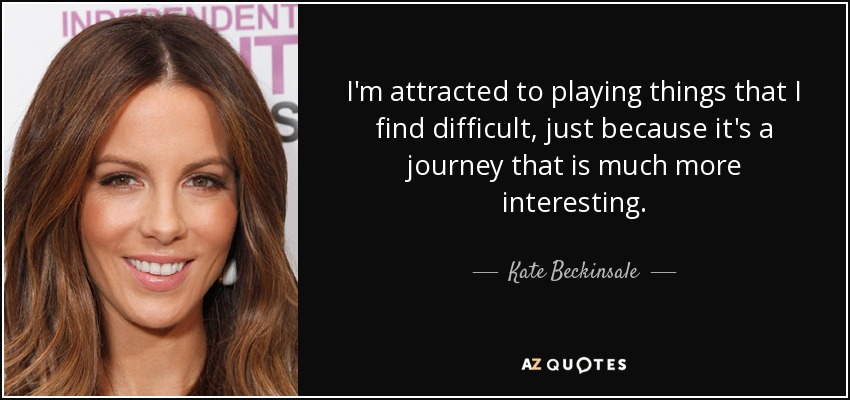 I'm attracted to playing things that I find difficult, just because it's a journey that is much more interesting. - Kate Beckinsale
