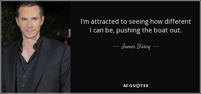 I'm attracted to seeing how different I can be, pushing the boat out. - James D'arcy