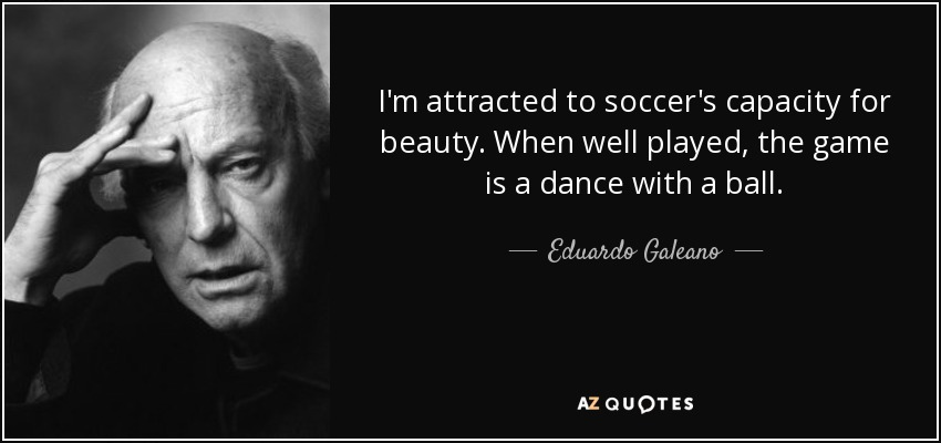 I'm attracted to soccer's capacity for beauty. When well played, the game is a dance with a ball. - Eduardo Galeano
