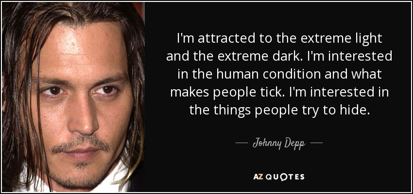 I'm attracted to the extreme light and the extreme dark. I'm interested in the human condition and what makes people tick. I'm interested in the things people try to hide. - Johnny Depp