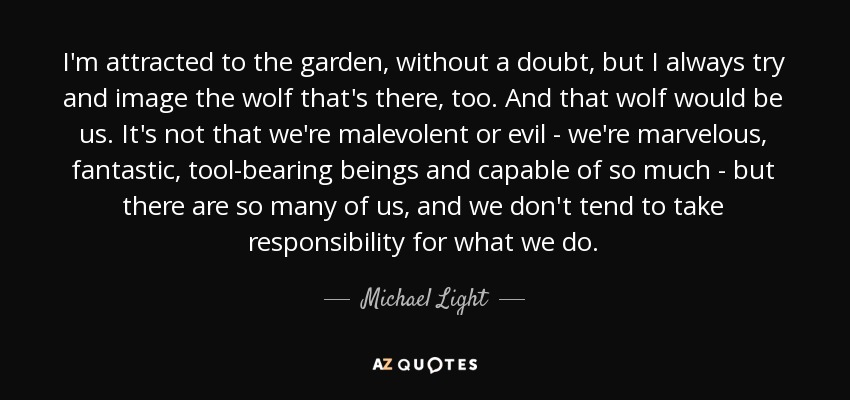 I'm attracted to the garden, without a doubt, but I always try and image the wolf that's there, too. And that wolf would be us. It's not that we're malevolent or evil - we're marvelous, fantastic, tool-bearing beings and capable of so much - but there are so many of us, and we don't tend to take responsibility for what we do. - Michael Light