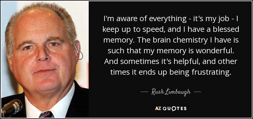 I'm aware of everything - it's my job - I keep up to speed, and I have a blessed memory. The brain chemistry I have is such that my memory is wonderful. And sometimes it's helpful, and other times it ends up being frustrating. - Rush Limbaugh