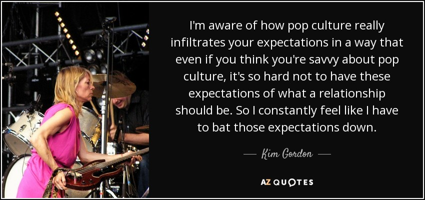 I'm aware of how pop culture really infiltrates your expectations in a way that even if you think you're savvy about pop culture, it's so hard not to have these expectations of what a relationship should be. So I constantly feel like I have to bat those expectations down. - Kim Gordon