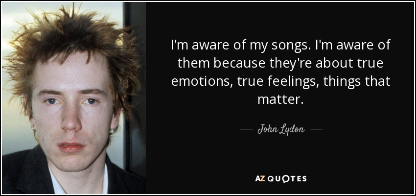 I'm aware of my songs. I'm aware of them because they're about true emotions, true feelings, things that matter. - John Lydon