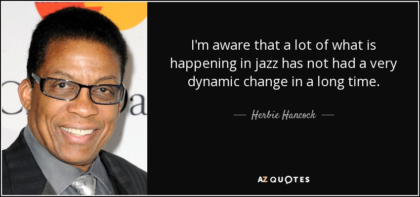 I'm aware that a lot of what is happening in jazz has not had a very dynamic change in a long time. - Herbie Hancock