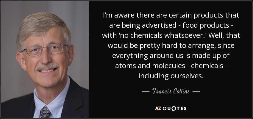 I'm aware there are certain products that are being advertised - food products - with 'no chemicals whatsoever.' Well, that would be pretty hard to arrange, since everything around us is made up of atoms and molecules - chemicals - including ourselves. - Francis Collins