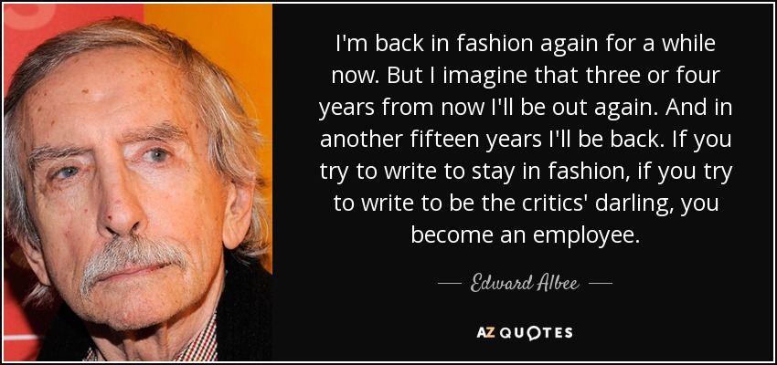 I'm back in fashion again for a while now. But I imagine that three or four years from now I'll be out again. And in another fifteen years I'll be back. If you try to write to stay in fashion, if you try to write to be the critics' darling, you become an employee. - Edward Albee