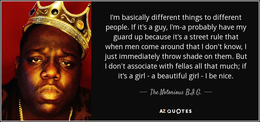 I'm basically different things to different people. If it's a guy, I'm-a probably have my guard up because it's a street rule that when men come around that I don't know, I just immediately throw shade on them. But I don't associate with fellas all that much; if it's a girl - a beautiful girl - I be nice. - The Notorious B.I.G.