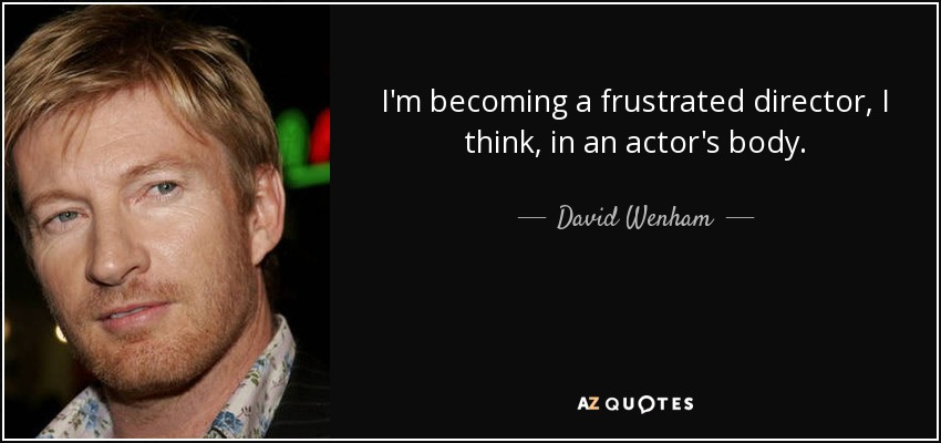 I'm becoming a frustrated director, I think, in an actor's body. - David Wenham