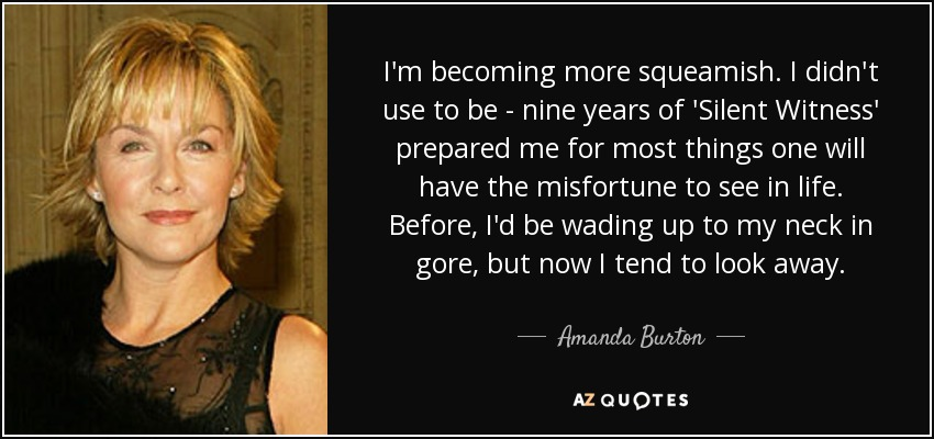 I'm becoming more squeamish. I didn't use to be - nine years of 'Silent Witness' prepared me for most things one will have the misfortune to see in life. Before, I'd be wading up to my neck in gore, but now I tend to look away. - Amanda Burton