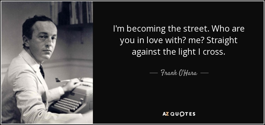 I'm becoming the street. Who are you in love with? me? Straight against the light I cross. - Frank O'Hara