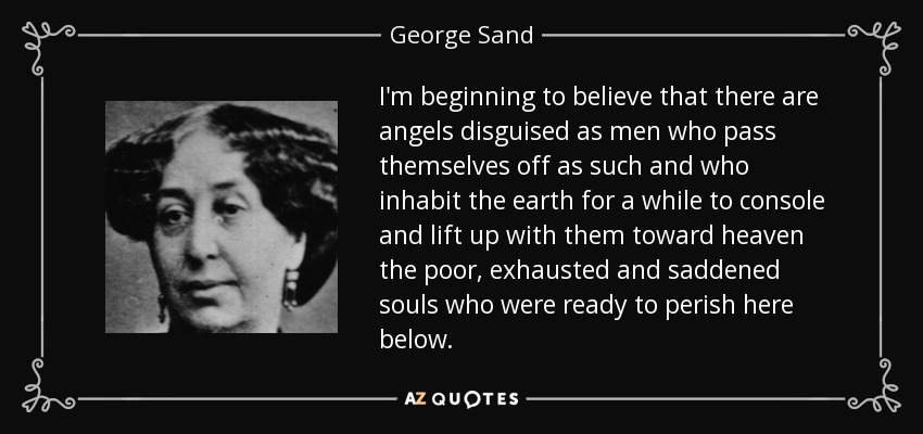 I'm beginning to believe that there are angels disguised as men who pass themselves off as such and who inhabit the earth for a while to console and lift up with them toward heaven the poor, exhausted and saddened souls who were ready to perish here below. - George Sand