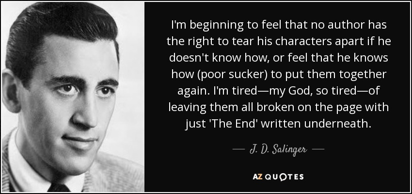 I'm beginning to feel that no author has the right to tear his characters apart if he doesn't know how, or feel that he knows how (poor sucker) to put them together again. I'm tired—my God, so tired—of leaving them all broken on the page with just 'The End' written underneath. - J. D. Salinger