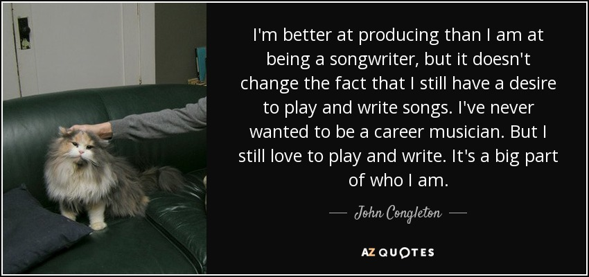I'm better at producing than I am at being a songwriter, but it doesn't change the fact that I still have a desire to play and write songs. I've never wanted to be a career musician. But I still love to play and write. It's a big part of who I am. - John Congleton